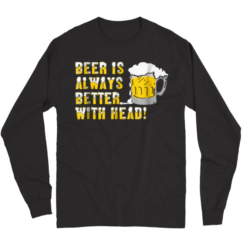 Beer Is Always Better With Head Shirt Long Sleeve T-shirt