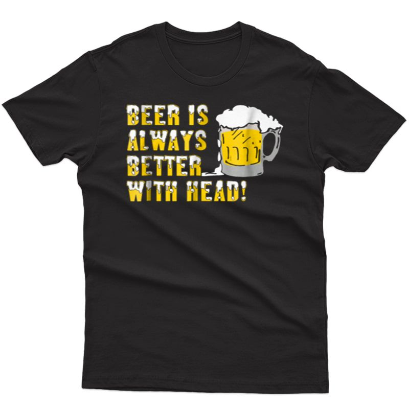 Beer Is Always Better With Head Shirt
