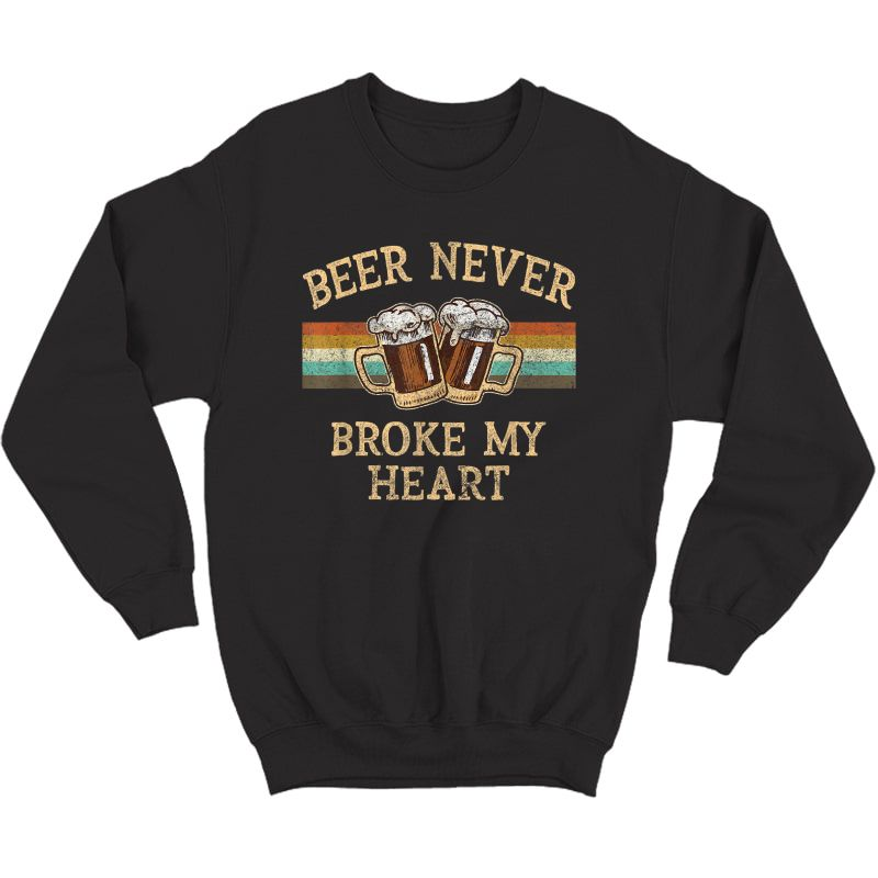Beer Never Broke My Heart Funny Drinking Lovers Gift T-shirt Crewneck Sweater