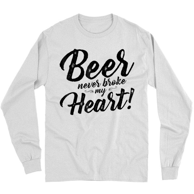 Beer Never Broke My Heart Tees For Shirt Long Sleeve T-shirt