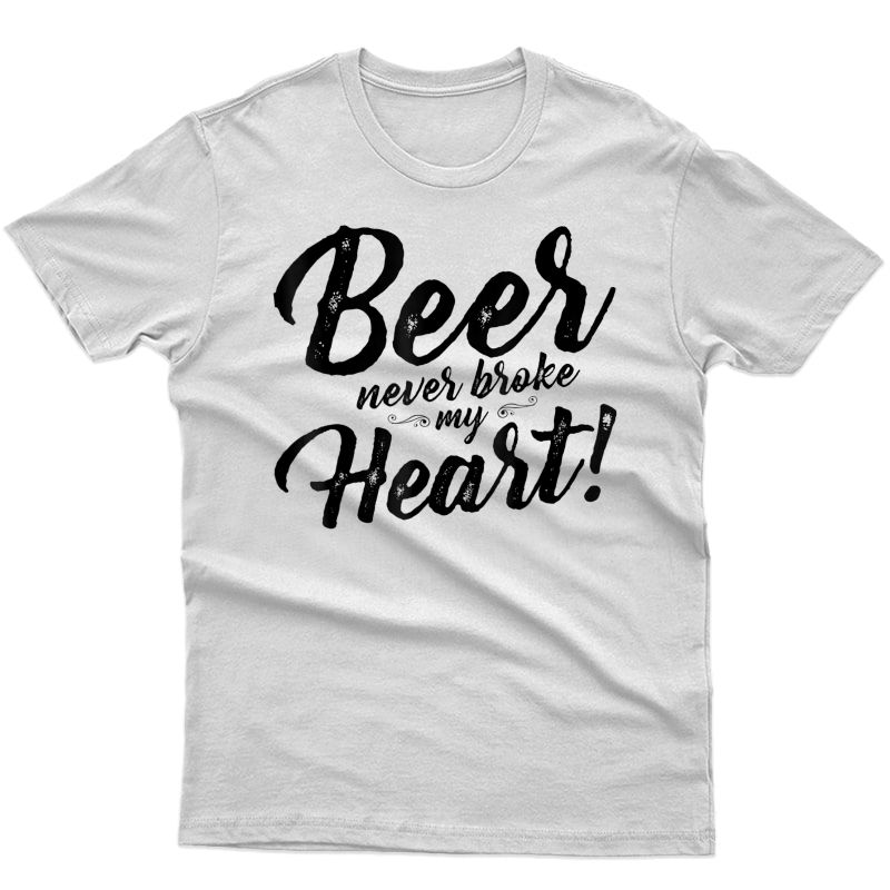 Beer Never Broke My Heart Tees For Shirt