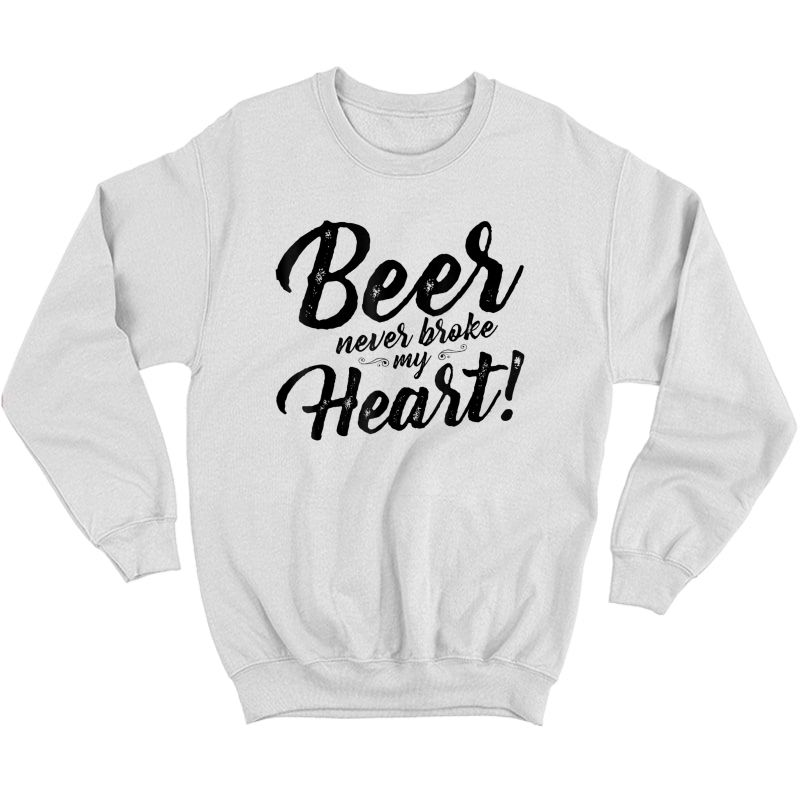 Beer Never Broke My Heart Tees For Shirt Crewneck Sweater