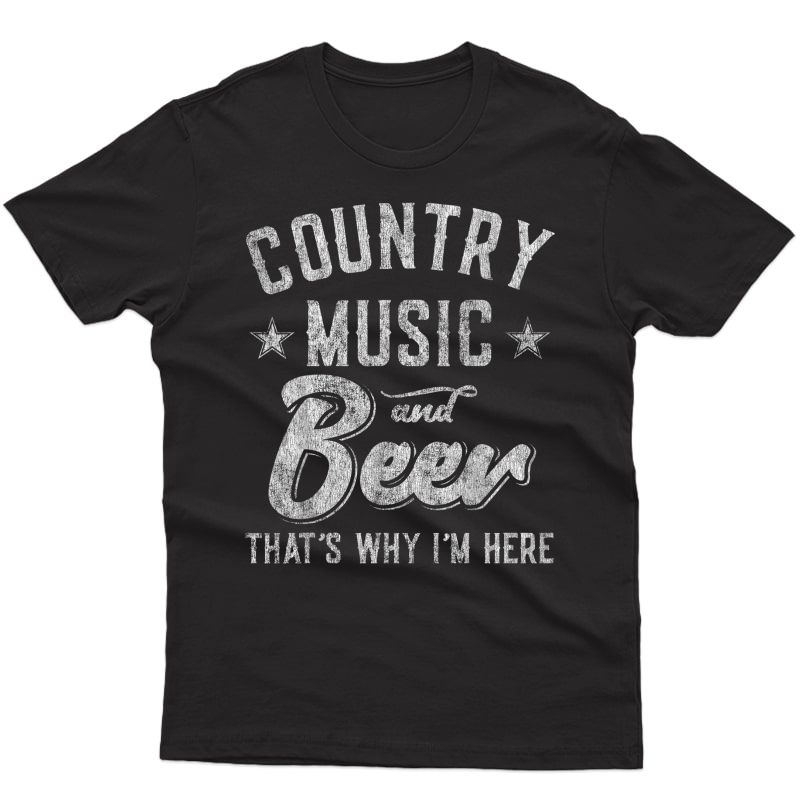 Country Music And Beer That's Why I'm Here T-shirt