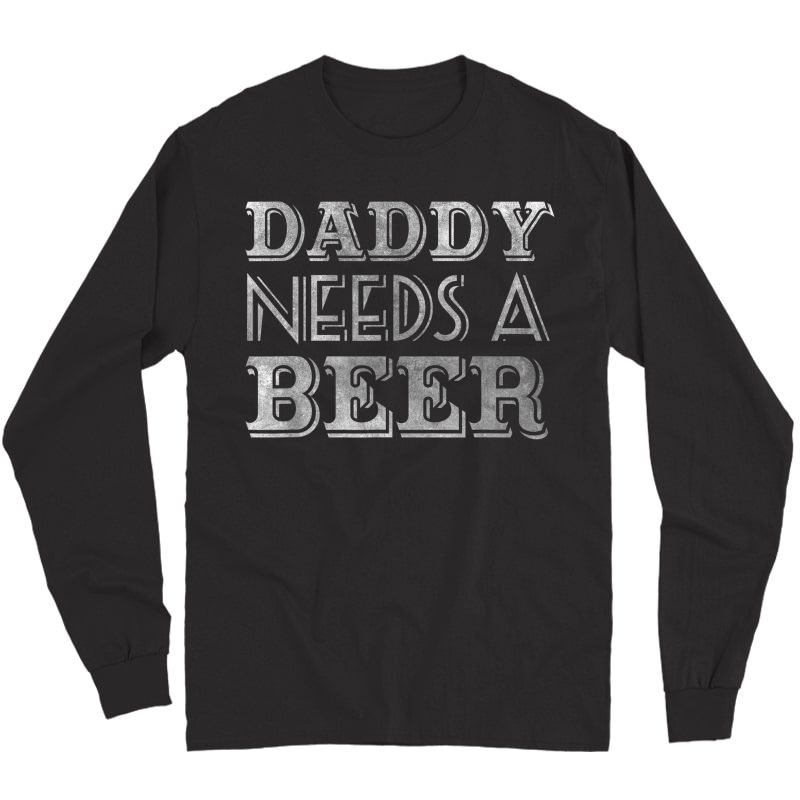 Daddy Needs A Beer Shirt Drinking T-shirt Long Sleeve T-shirt
