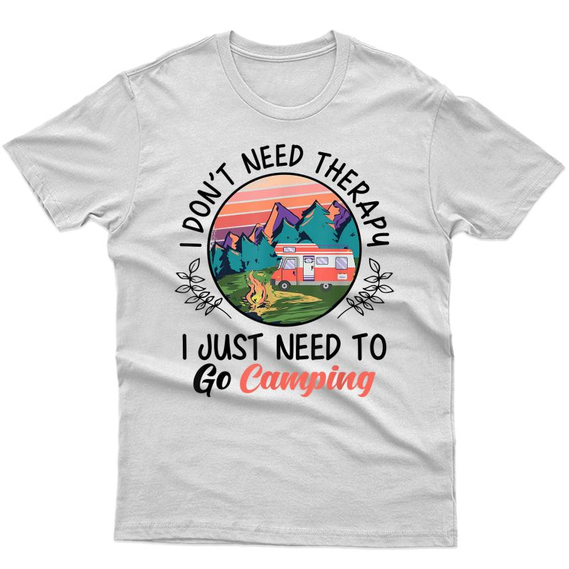 Funny I Dont Need Therapy I Just Need To Go Camping Gift T-shirt