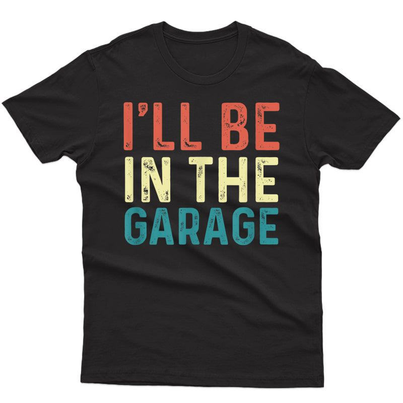 I'll Be In The Garage Vintage Mechanical Funny Mechanic Gift T-shirt