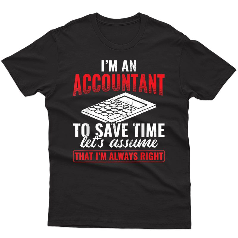 I'm An Accountant Assume I'm Never Wrong Accounting T-shirt