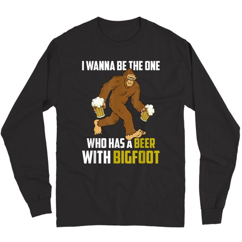 I Wanna Be The One Who Has A Beer With Funny T-shirt Long Sleeve T-shirt