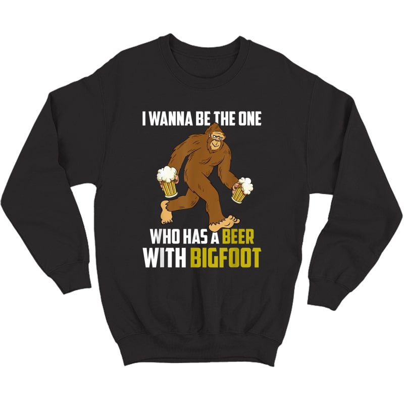 I Wanna Be The One Who Has A Beer With Funny T-shirt Crewneck Sweater