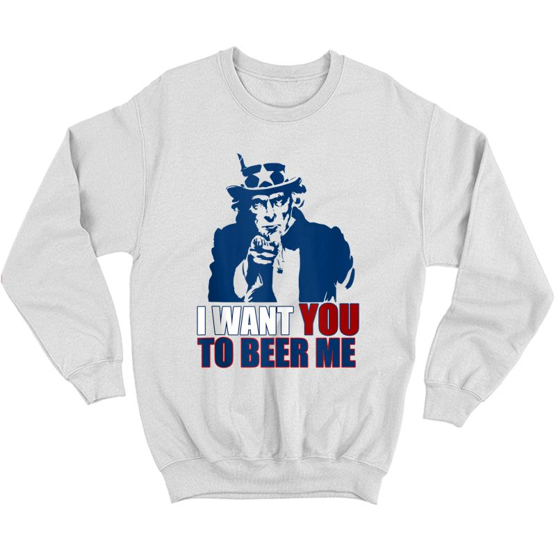 I Want You To Beer Me Uncle Sam July 4 Drinking Meme Tank Top Shirts Crewneck Sweater