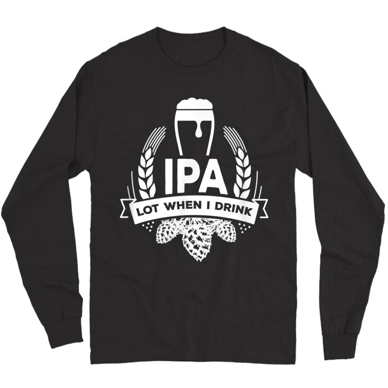 Ipa Lot When I Drink Funny Beer Drinking Brewing T-shirt Long Sleeve T-shirt