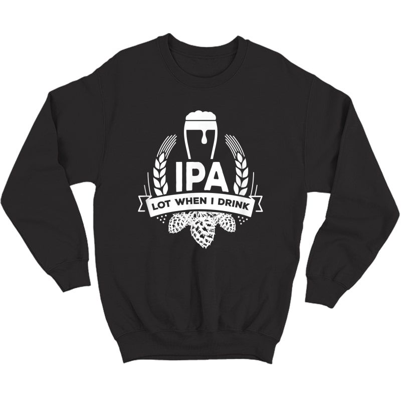 Ipa Lot When I Drink Funny Beer Drinking Brewing T-shirt Crewneck Sweater