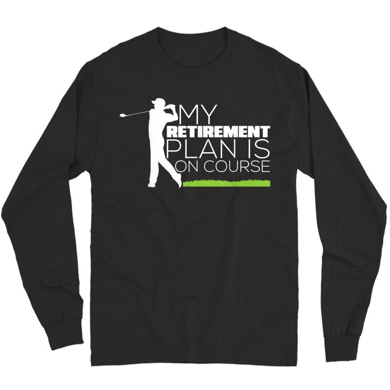 My Retiret Plan Is On Course Funny Golf Retired T-shirt Long Sleeve T-shirt