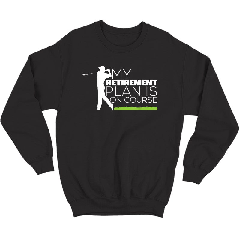 My Retiret Plan Is On Course Funny Golf Retired T-shirt Crewneck Sweater