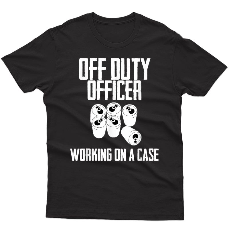 Off Duty Officer Working Case Funny Police Cop Beer T-shirt