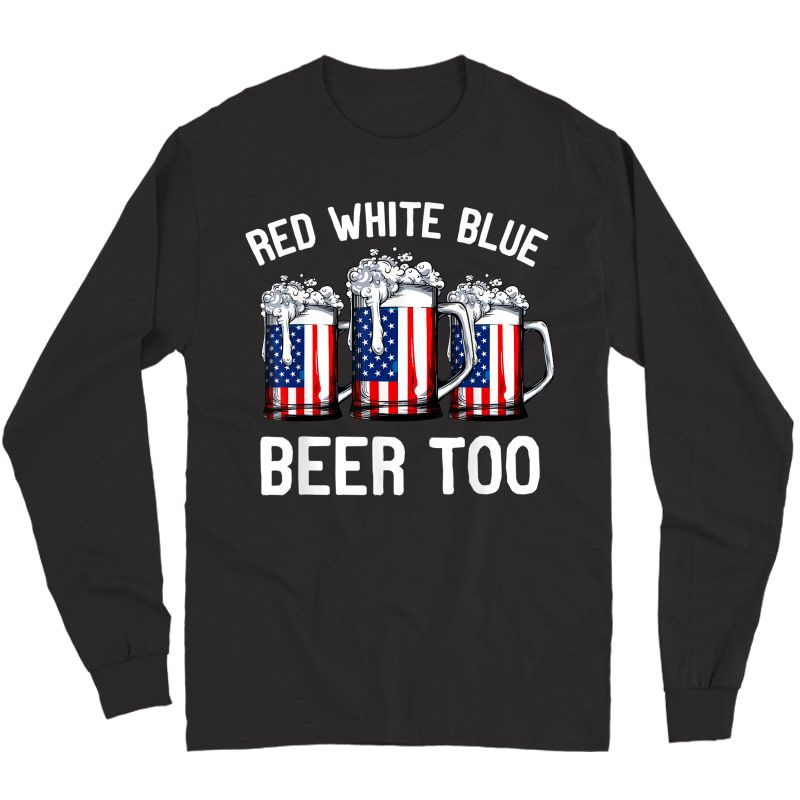 Red Blue And Beer Too T Shirt 4th Of July  Long Sleeve T-shirt