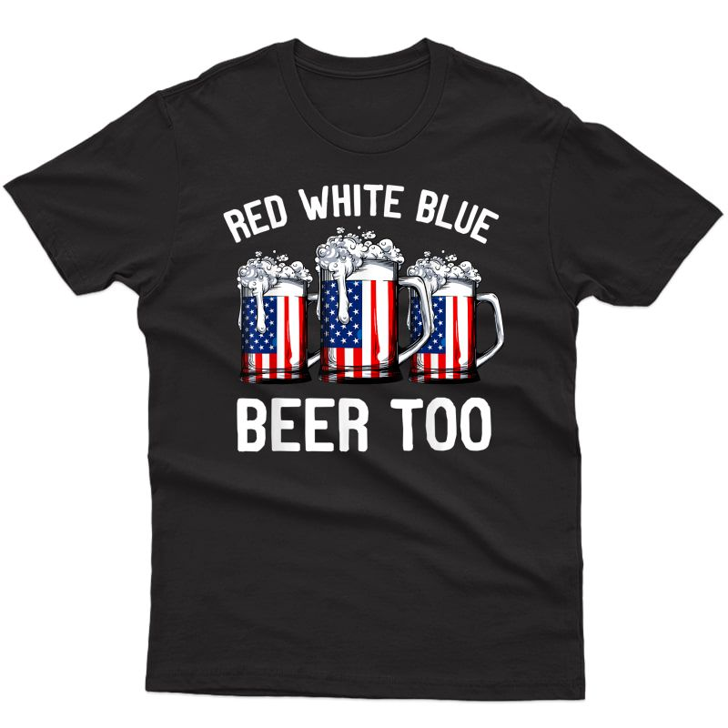 Red Blue And Beer Too T Shirt 4th Of July