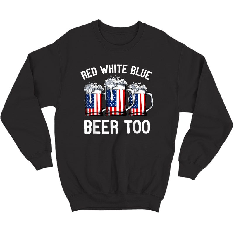 Red Blue And Beer Too T Shirt 4th Of July  Crewneck Sweater