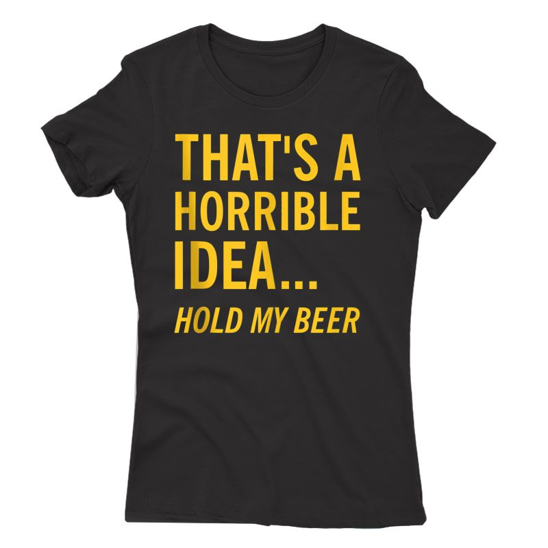Thats A Horrible Idea Hold My Beer Funny Day Drinking Summer Tank Top Shirts