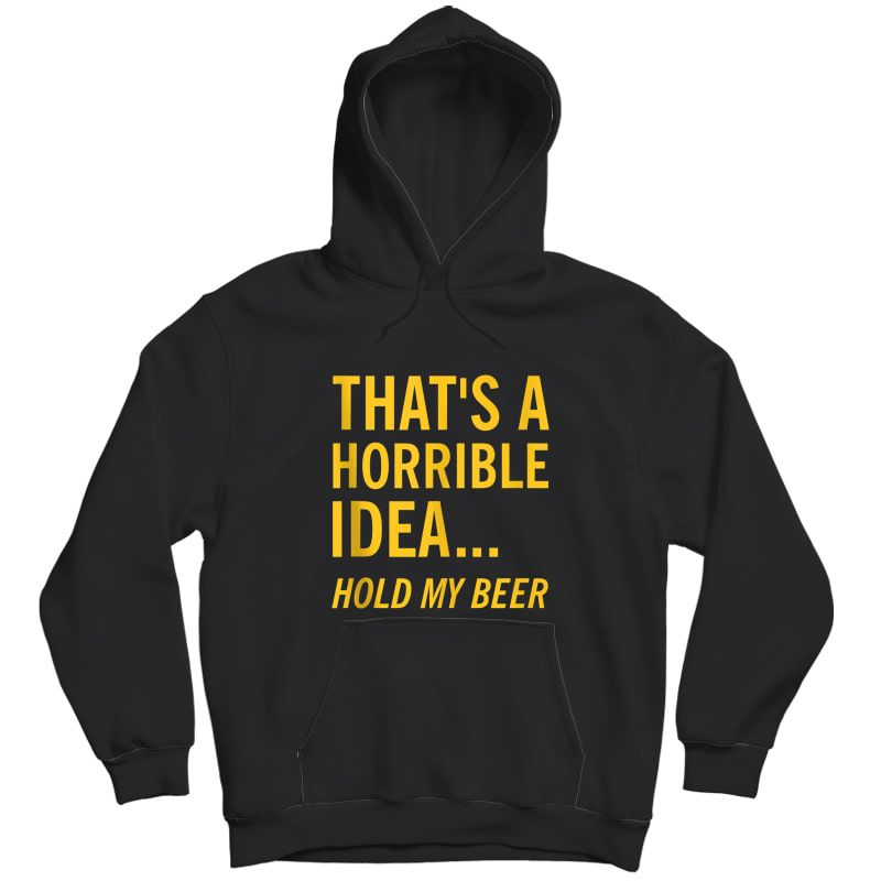 Thats A Horrible Idea Hold My Beer Funny Day Drinking Summer Tank Top Shirts Unisex Pullover Hoodie