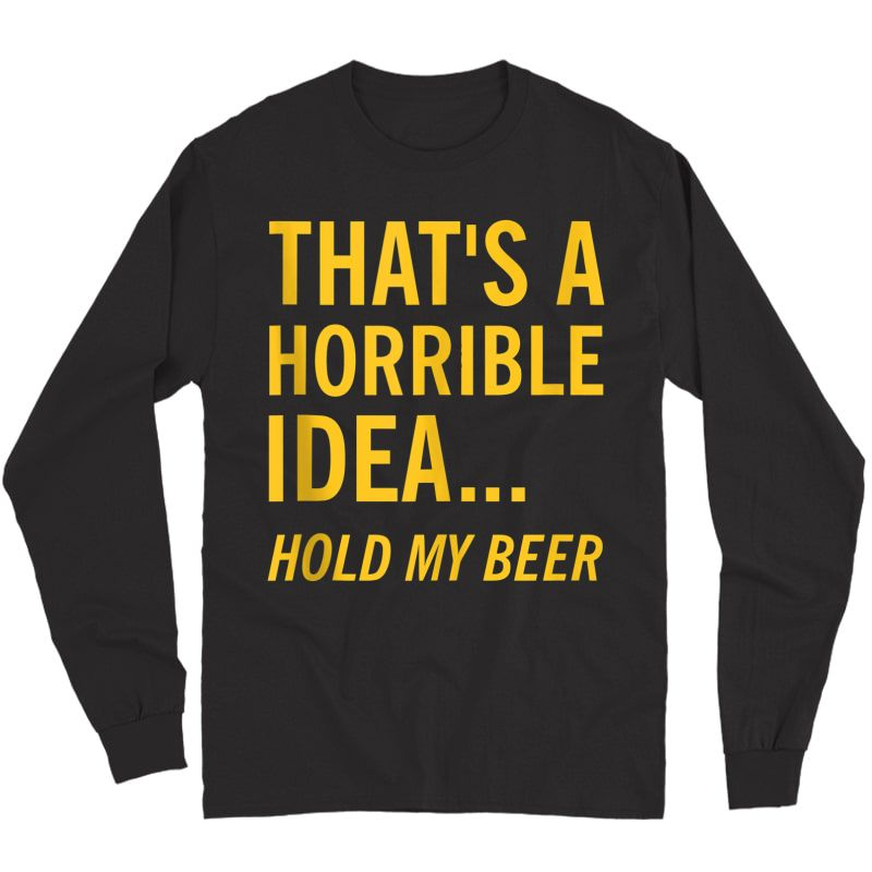 Thats A Horrible Idea Hold My Beer Funny Day Drinking Summer Tank Top Shirts Long Sleeve T-shirt