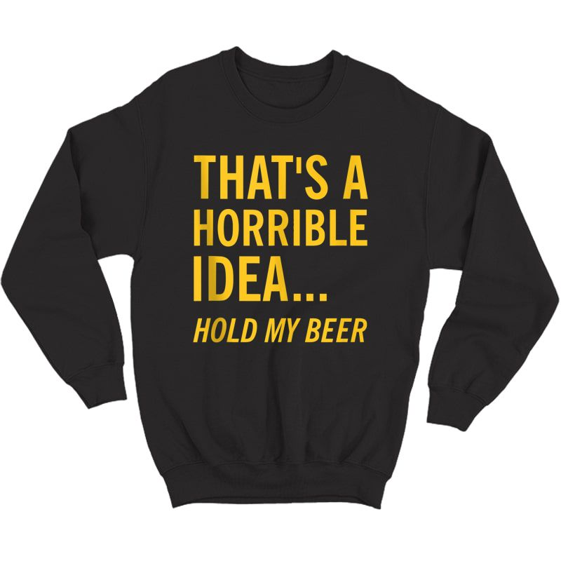 Thats A Horrible Idea Hold My Beer Funny Day Drinking Summer Tank Top Shirts Crewneck Sweater